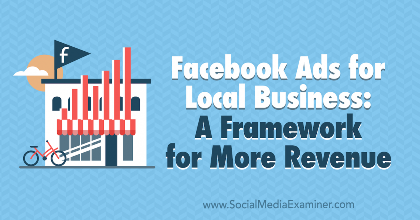 Facebook Ads for Local Businesses: A Framework for More Revenue : Social Media Examiner