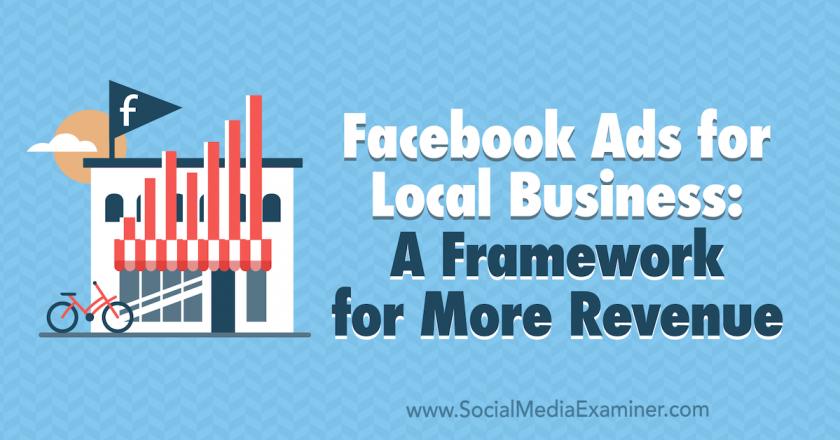 Facebook Ads for Local Businesses: A Framework for More Revenue : Social Media Examiner