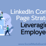 LinkedIn Company Page Strategy: Leveraging Employees : Social Media Examiner