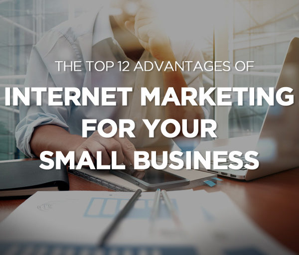 The Top 12 Advantages of Internet Marketing For Your Small Business