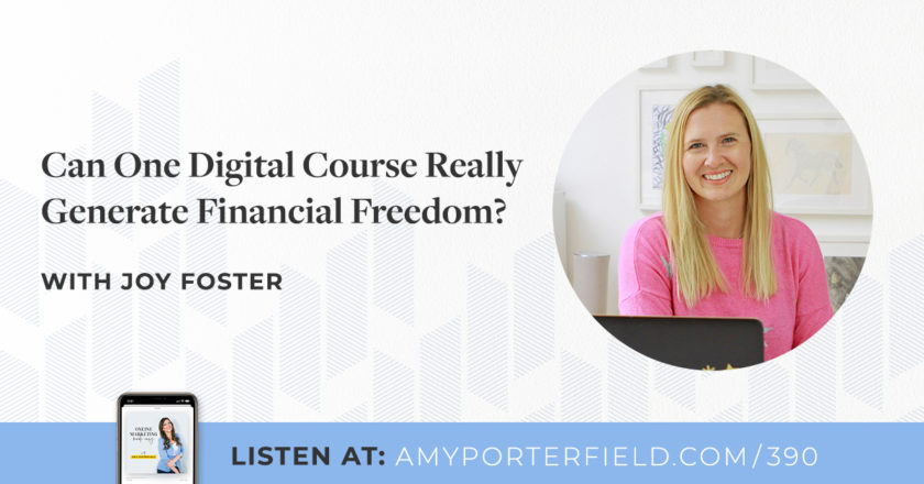 #390: Can One Digital Course Really Generate Financial Freedom? With Joy Foster – Amy Porterfield