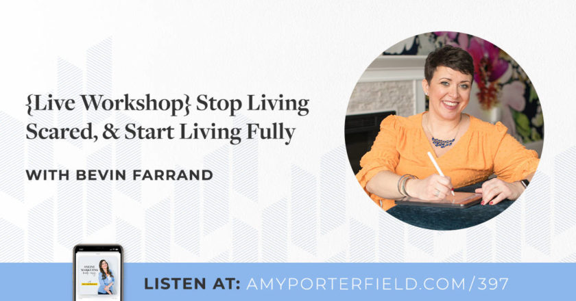 #397: {Live Workshop} Stop Living Scared, & Start Living Fully With Bevin Farrand – Amy Porterfield
