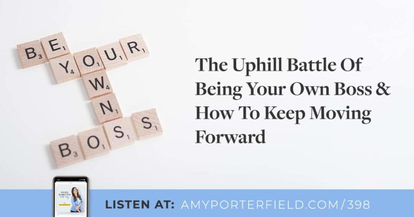 #398: The Uphill Battle Of Being Your Own Boss & How To Keep Moving Forward – Amy Porterfield