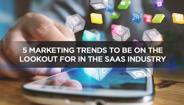 5 Marketing Trends To Be On The Lookout For In The SaaS Industry