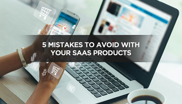 5 Mistakes To Avoid With Your SaaS Products