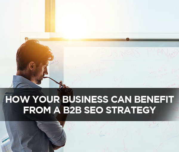 How Your Business Can Benefit From A B2B SEO Strategy