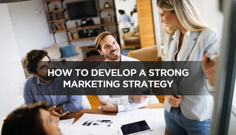 How to Develop a Strong Marketing Strategy